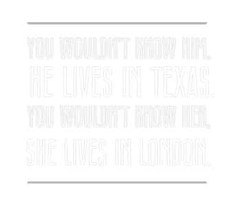 You wouldn't know him, he lives in Texas.  You wouldn't know her, she lives in London.
